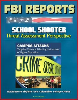 FBI Reports: School Shooter Threat Assessment Perspective, Campus Attacks, Targeted Violence Affecting Institutions of Higher Education - Response to Virginia Tech, Columbine