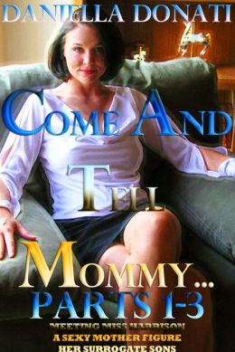 Come And Tell Mommy: Parts1-3: Meeting Miss Harrison, A Sexy Mother Figure, Her Surrogate Sons
