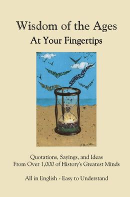 Wisdom of the Ages At Your Fingertips: 6,500 Quotes from over 1,000 of History's Greatest Minds
