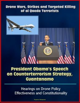 Drone Wars, Strikes and Targeted Killing of al Qaeda Terrorists: President Obama's Speech on Counterterrorism Strategy, Guantanamo, Hearings on Drone Policy Effectiveness and Constitutionality