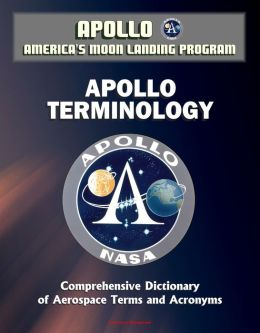 Apollo and America's Moon Landing Program: Apollo Terminology - Comprehensive Dictionary of Aerospace Terms and Acronyms