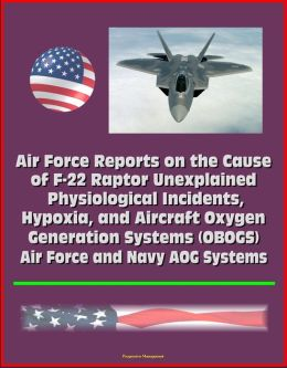 Air Force Reports on the Cause of F-22 Raptor Unexplained Physiological Incidents, Hypoxia, and Aircraft Oxygen Generation Systems (OBOGS), Air Force and Navy AOG Systems