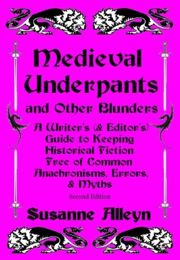 Medieval Underpants and Other Blunders: A Writer's (& Editor's) Guide to Keeping Historical Fiction Free of Common Anachronisms, Errors, & Myths [Second Edition]