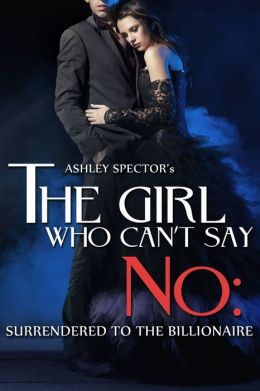 The Girl Who Can't Say No: Surrendered To The Billionaire (Part Two) (A BDSM Erotic Romance Novelette)