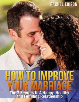 How To Improve Your Marriage: The 7 Secrets to a Happy, Healthy and Fulfilling Relationship
