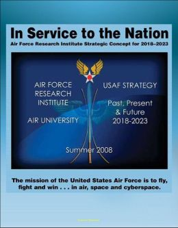 In Service to the Nation: Air Force Research Institute Strategic Concept for 2018-2023 - U.S. Air Force Strategy Past, Present, and Future, Base Closures, Natural Disaster Threats to Air Force Bases