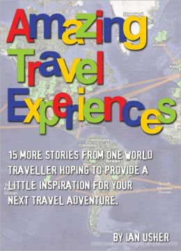 Amazing Travel Experiences: 15 more stories from one world traveller hoping to provide little inspiration for your next travel adventure