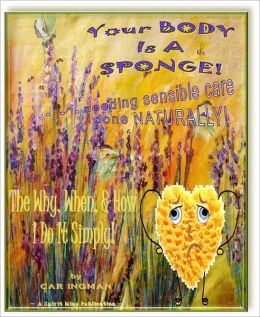 Your Body Is A Sponge! . . . Needing Sensible Care Done Naturally