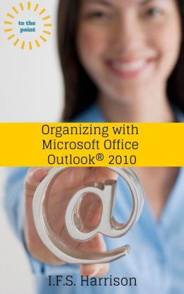 To The Point, Organizing With Microsoft Office Outlook 2010