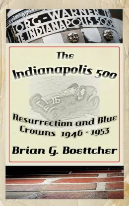 The Indianapolis 500, a History: Volume One: Resurrection and Blue Crowns