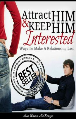 Attract Him & Keep Him Interested In You: Ways To Make A Relationship Last