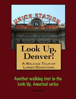 Look Up, Denver! A Walking Tour of Lower Downtown