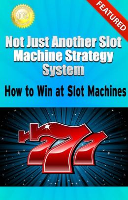 Not Just Another Slot Machine Strategy System: How to Win at Slot Machines