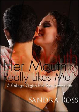 Her Mouth Really Likes Me: a College Virgin's First Sex Adventure!