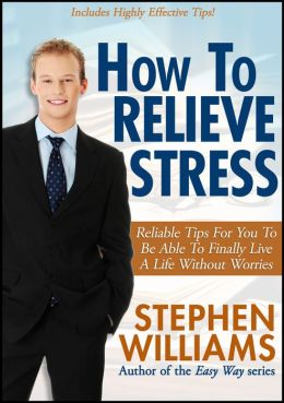 How To Relieve Stress: Reliable Tips For You To Be Able To Finally Live A Life Without Worries