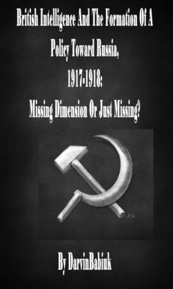 British Intelligence And The Formation Of A Policy Toward Russia, 1917-1918: Missing Dimension Or Just Missing?