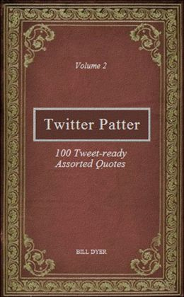 Twitter Patter: 100 Tweet-ready Assorted Quotes - Volume 2