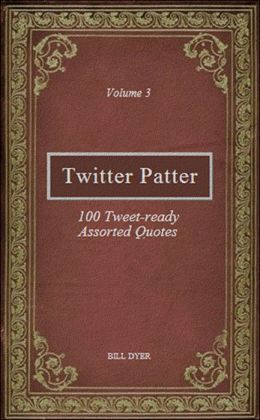 Twitter Patter: 100 Tweet-ready Assorted Quotes - Volume 3