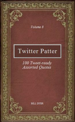 Twitter Patter: 100 Tweet-ready Assorted Quotes - Volume 8