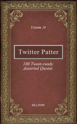 Twitter Patter: 100 Tweet-ready Assorted Quotes - Volume 10