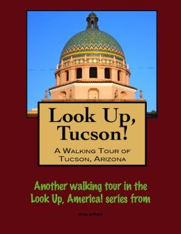 Look Up, Tucson, Arizona! A Walking Tour of Tucson, Arizona