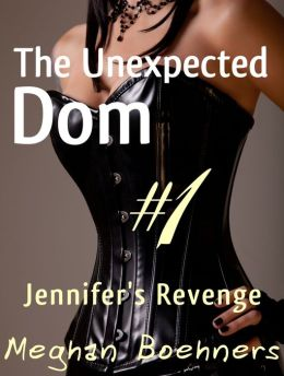 The Unexpected Dom #1: Jennifer's Revenge (BDSM Fem Dom Erotica)