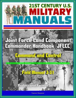 21st Century U.S. Military Manuals: Joint Force Land Component Commander Handbook (JFLCC) - Field Manual 3-31 - Command and Control (Professional Format Series)
