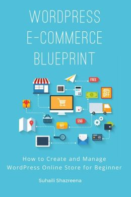 Online Store Blueprint: How you can create and manage an online store easily even if you're not a geek and new to business
