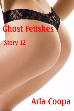 Ghost Fetishes: Story 12