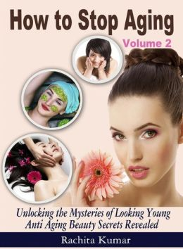 How to Stop Aging (Volume 2): Unlocking the Mysteries of Looking Young - Anti Aging Beauty Secrets Revealed