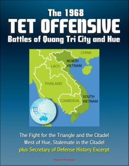 The 1968 Tet Offensive Battles of Quang Tri City and Hue: The Fight for the Triangle and the Citadel, West of Hue, Stalemate in the Citadel, plus Secretary of Defense History Excerpt
