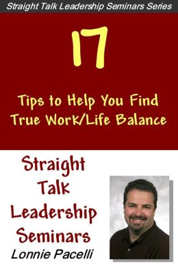 Straight Talk Leadership Seminars: 17 Tips to Help You Find True Work/Life Balance