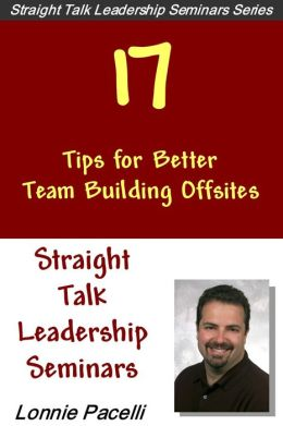 Straight Talk Leadership Seminars: 17 Tips for Better Team Building Offsites