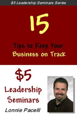 Straight Talk Leadership Seminars: 15 Tips to Keep Your Business on Track