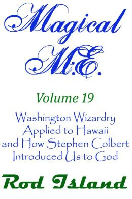 Magical M.E.: Washington Wizardry Applied to Hawaii and How Stephen Colbert Introduced Us to God, Volume 19