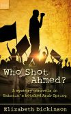 Book Cover Image. Title: Who Shot Ahmed? A Mystery Unravels in Bahrain's Botched Arab Spring, Author: Elizabeth Dickinson