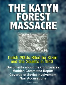 The Katyn Forest Massacre: Polish POWs Killed by Stalin and the Soviets in 1940 - Documents about the Controversy, Madden Committee Report, Coverup of Soviet Involvement, Nazi Accusations