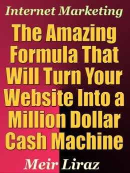 Internet Marketing: The Amazing Formula That Will Turn Your Website into a Million Dollar Cash Machine