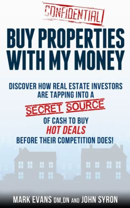 Buy Properties with My Money: Discover How Real Estate Investors Are Tapping Into a Secret Source of Cash to Buy Hot Deals Before Their Competition Does