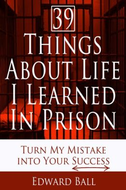 39 Things About Life I Learned in Prison: Turn My Mistake into Your Success