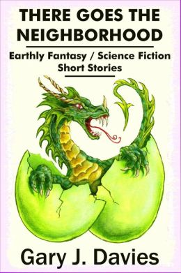 There Goes the Neighborhood; Earthly Fantasy/Science Fiction Short Stories