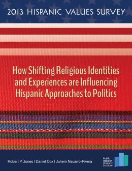 2013 Hispanic Values Survey: How Shifting Religious Identities and Experiences are Influencing Hispanic Approaches to Politics