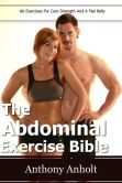 Book Cover Image. Title: The Abdominal Exercises Bible:  Ab Exercises For Core Strength and a Flat Belly, Author: Anthony Anholt