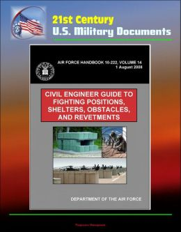 21st Century U.S. Military Documents: Civil Engineer Guide to Fighting Positions, Shelters, Obstacles, and Revetments (Air Force Handbook 10-222, Volume 14)