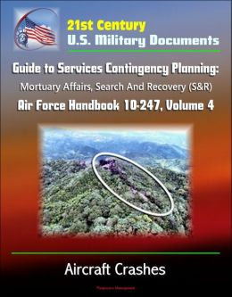21st Century U.S. Military Documents: Guide to Services Contingency Planning: Mortuary Affairs, Search And Recovery (S&R) - Air Force Handbook 10-247, Volume 4 - Aircraft Crashes