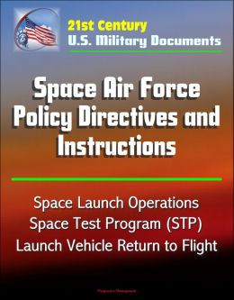 21st Century U.S. Military Documents: Space Air Force Policy Directives and Instructions - Space Launch Operations, Space Test Program (STP), Launch Vehicle Return to Flight