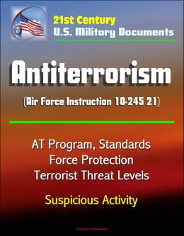 21st Century U.S. Military Documents: Antiterrorism (Air Force Instruction 10-245 21) - AT Program, Standards, Force Protection, Terrorist Threat Levels, Suspicious Activity
