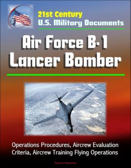 21st Century U.S. Military Documents: Air Force B-1 Lancer Bomber - Operations Procedures, Aircrew Evaluation Criteria, Aircrew Training Flying Operations