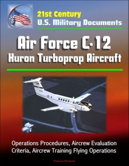 21st Century U.S. Military Documents: Air Force C-12 Huron Turboprop Aircraft - Operations Procedures, Aircrew Evaluation Criteria, Aircrew Training Flying Operations
