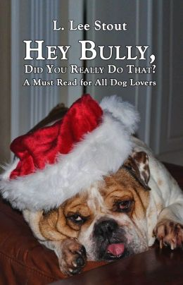 Hey Bully, Did You Really Do That?: A Must Read for All Dog Lovers